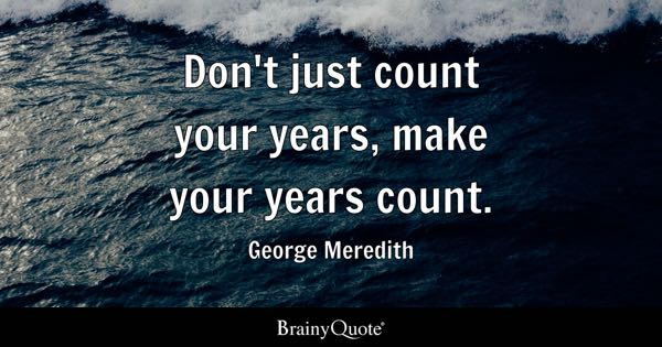 dont just count your years make your years count george meredith