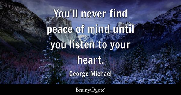 You'll never find peace of mind until you listen to your heart. - George Michael