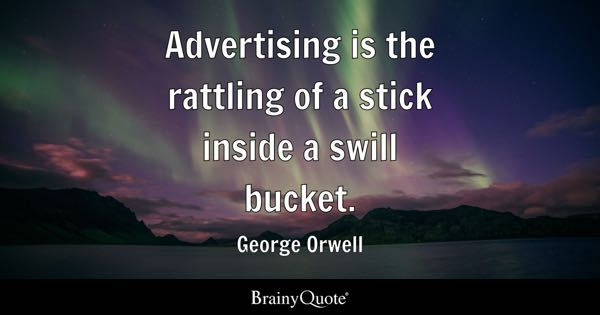 Advertising is the rattling of a stick inside a swill bucket. - George Orwell