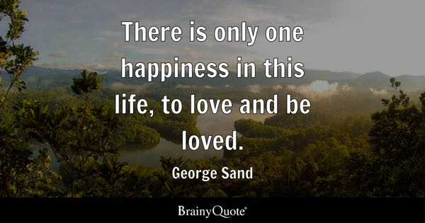 There is only one happiness in this life, to love and be loved. - George Sand