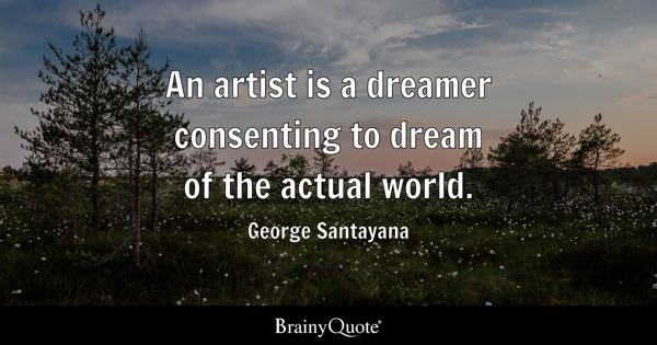 An artist is a dreamer consenting to dream of the actual world. - George Santayana