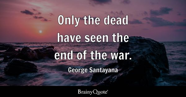 Only the dead have seen the end of the war. - George Santayana