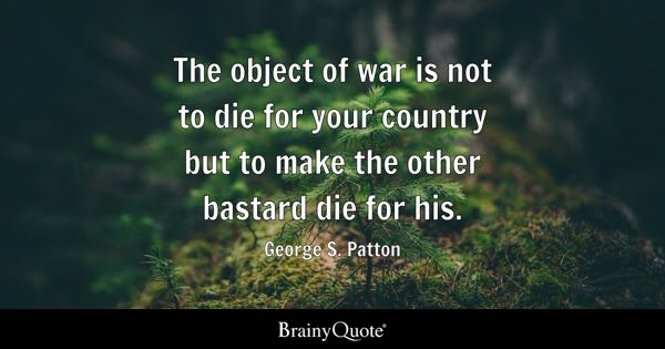The object of war is not to die for your country but to make the other bastard die for his. - George S. Patton