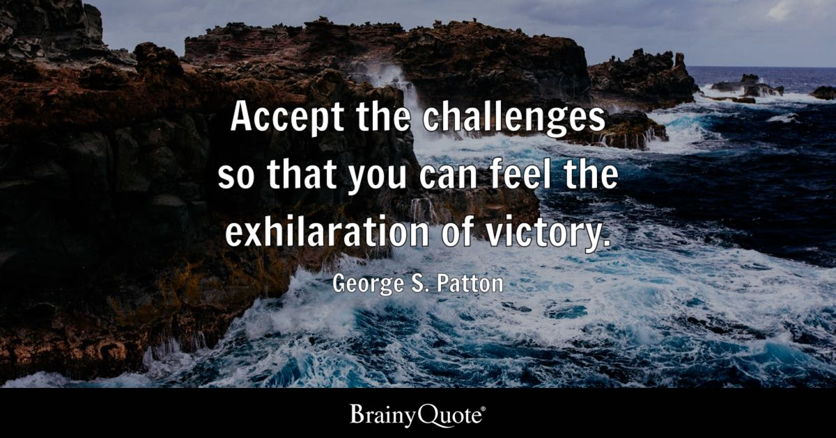 George S. Patton - Accept the challenges so that you can ...