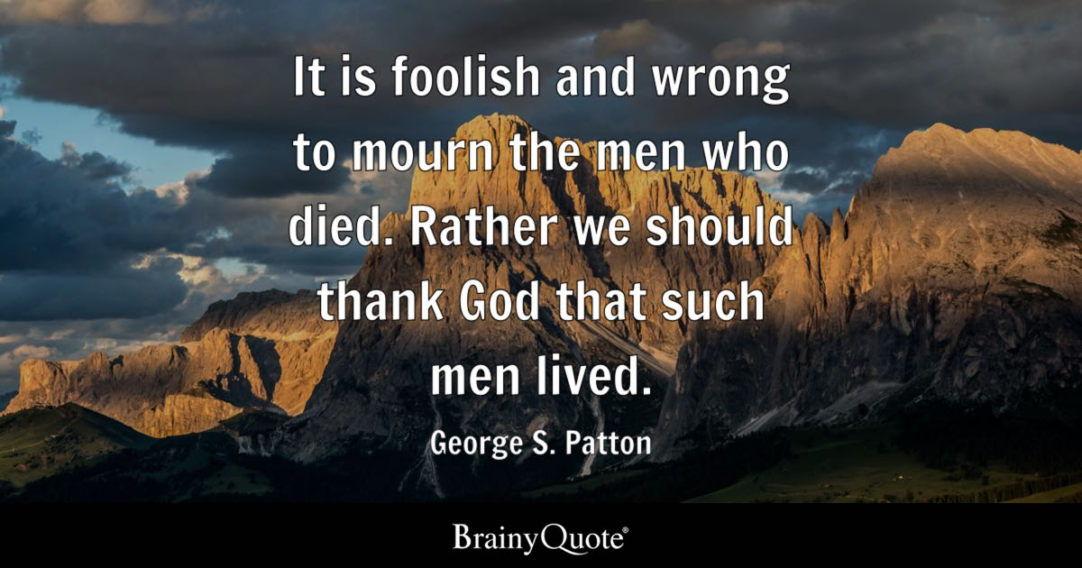 George S Patton It Is Foolish And Wrong To Mourn The