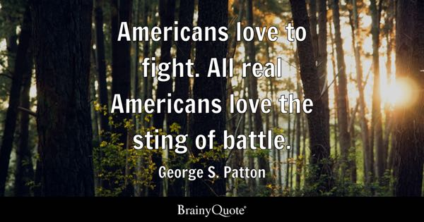 Americans love to fight. All real Americans love the sting of battle. - George S. Patton