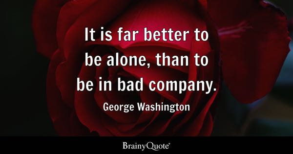 It Is Far Better To Be Alone Than In Bad Company