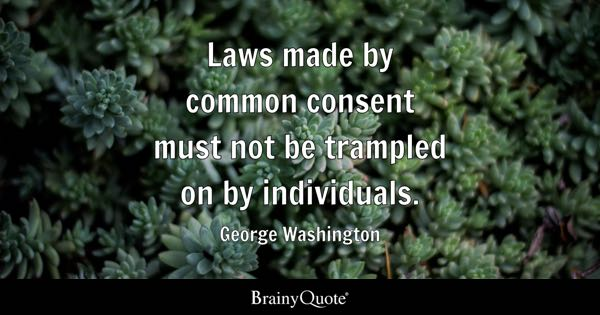 Laws made by common consent must not be trampled on by individuals. - George Washington