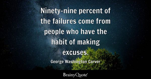 Ninety-nine percent of the failures come from people who have the habit of making excuses. - George Washington Carver