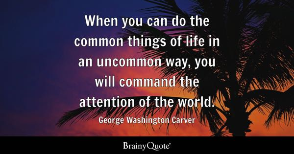 When you can do the common things of life in an uncommon way, you will command the attention of the world. - George Washington Carver