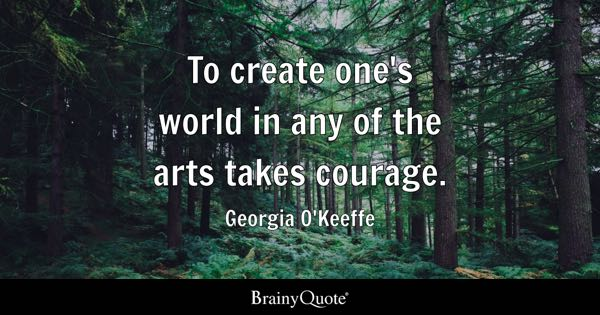 To create one's world in any of the arts takes courage. - Georgia O'Keeffe