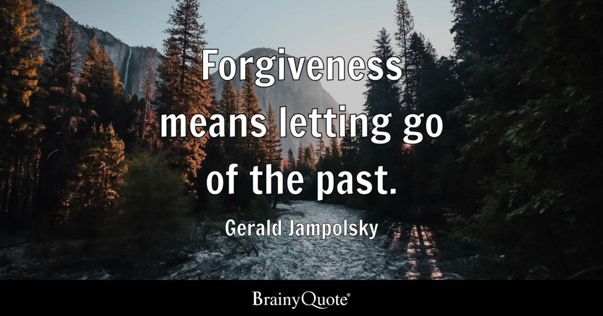 Quote Forgiveness Means Letting Go Of The Past.   Gerald Jampolsky