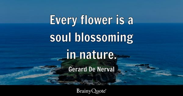 Every flower is a soul blossoming in nature. - Gerard De Nerval