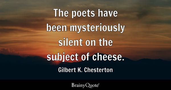 The poets have been mysteriously silent on the subject of cheese. - Gilbert K. Chesterton