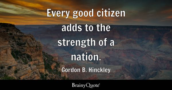 good citizen quotes brainyquote every good citizen adds to the strength of a nation gordon b hinckley