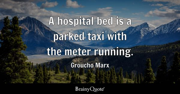 A Hospital Bed Is A Parked Taxi With The Meter Running.   Groucho Marx