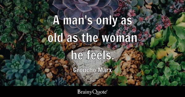 A man's only as old as the woman he feels. - Groucho Marx