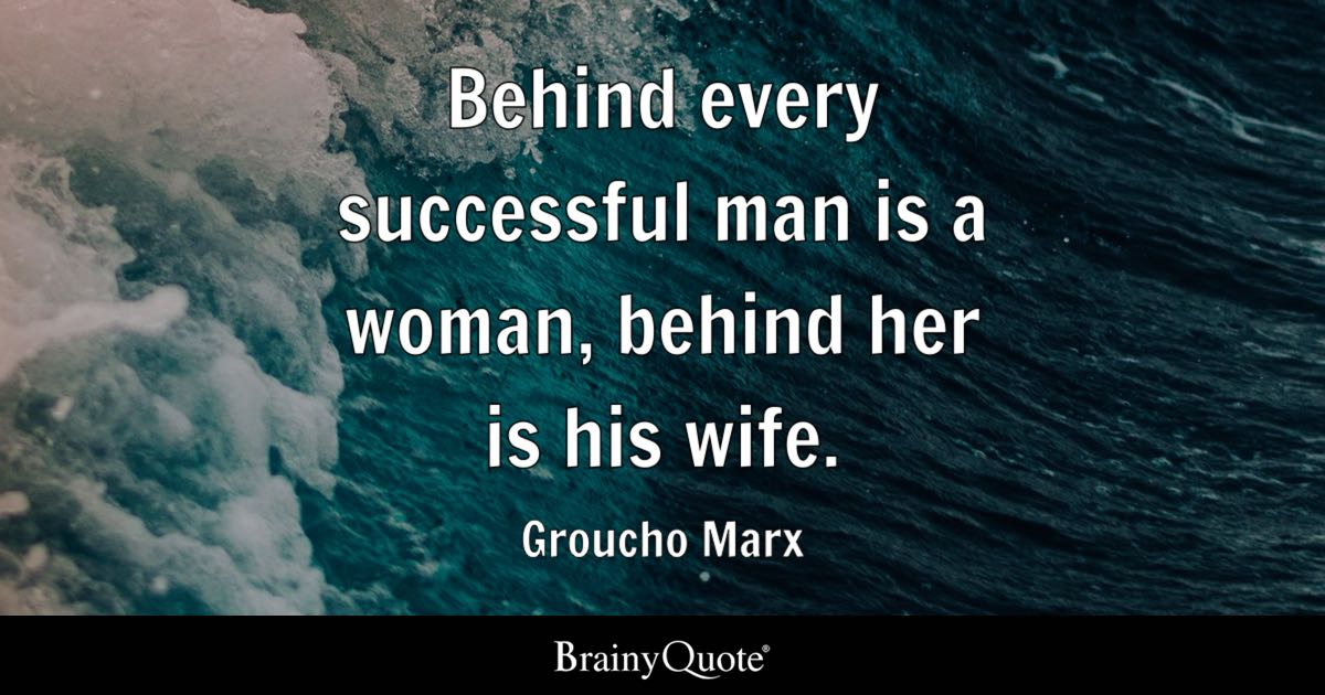 Groucho Marx Behind Every Successful Man Is A Woman