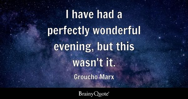 I have had a perfectly wonderful evening, but this wasn't it. - Groucho Marx