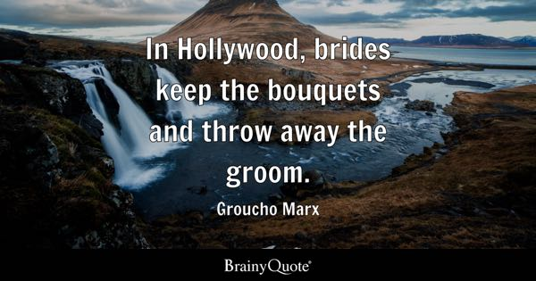 In Hollywood, brides keep the bouquets and throw away the groom. - Groucho Marx