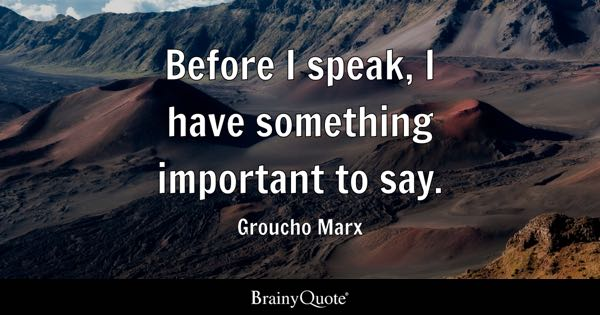 Before I speak, I have something important to say. - Groucho Marx