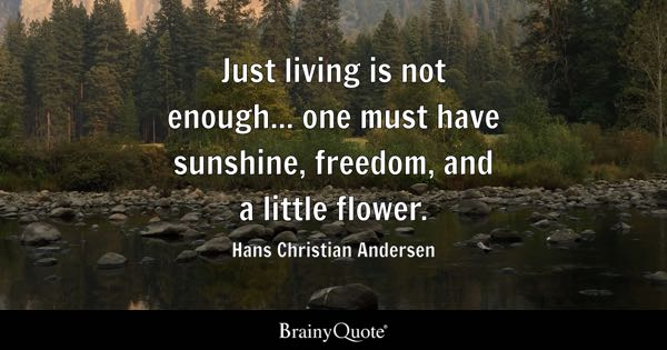 Just Living Is Not Enough... One Must Have Sunshine, Freedom, And