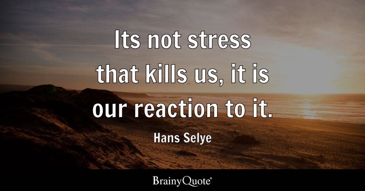 Its Not Stress That Kills Us, It Is Our Reaction To It.   Hans