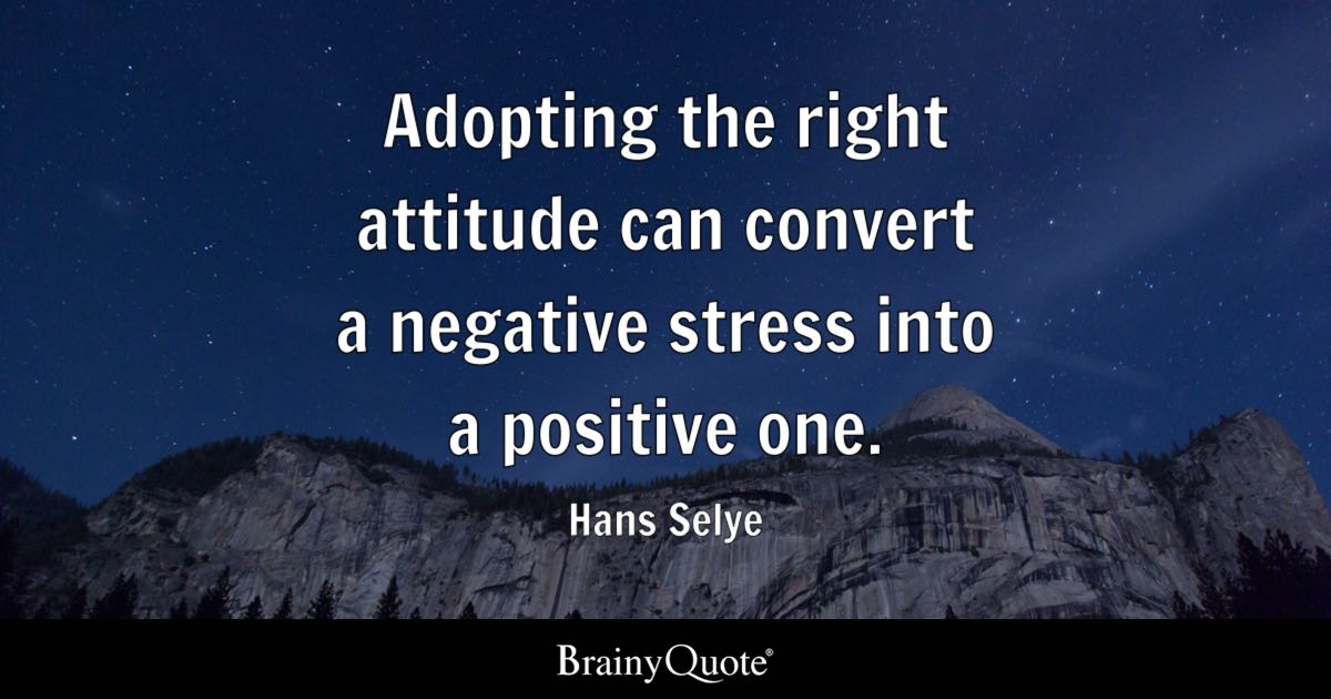 Adopting The Right Attitude Can Convert A Negative Stress Into A Positive One Hans Selye