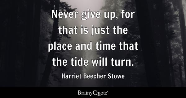 Never give up, for that is just the place and time that the tide will turn. - Harriet Beecher Stowe