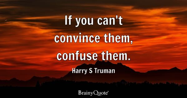 If you can't convince them, confuse them. - Harry S Truman