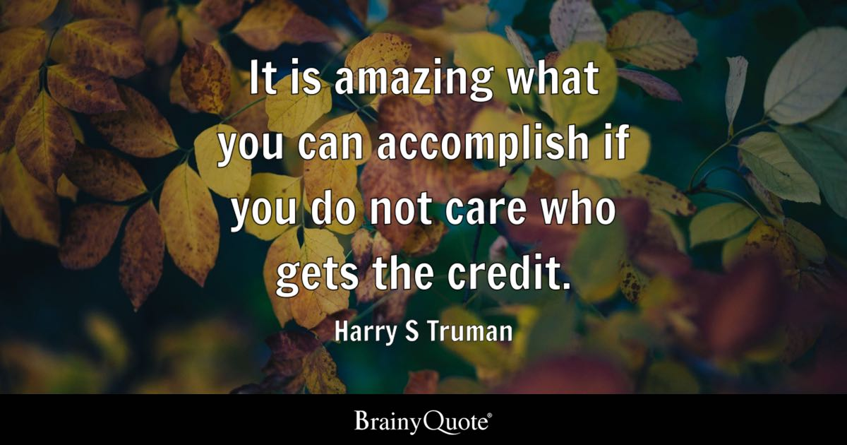 It is amazing what you can accomplish if you do not care who gets the credit. - Harry S Truman
