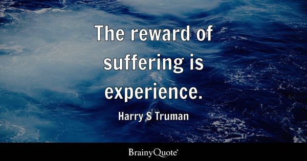 The reward of suffering is experience. - Harry S Truman