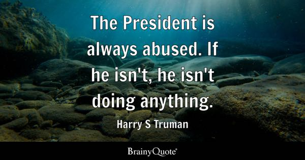 The President is always abused. If he isn't, he isn't doing anything. - Harry S Truman