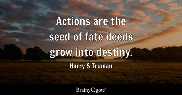 Lovely Actions Are The Seed Of Fate Deeds Grow Into Destiny.   Harry S Truman