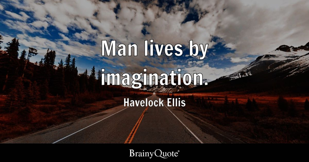 Man lives by imagination. - Havelock Ellis