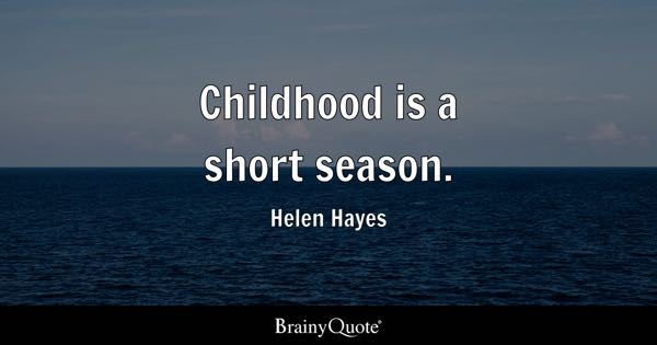 Childhood is a short season. - Helen Hayes
