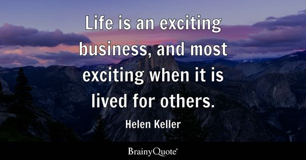 Life is an exciting business, and most exciting when it is lived for others. - Helen Keller
