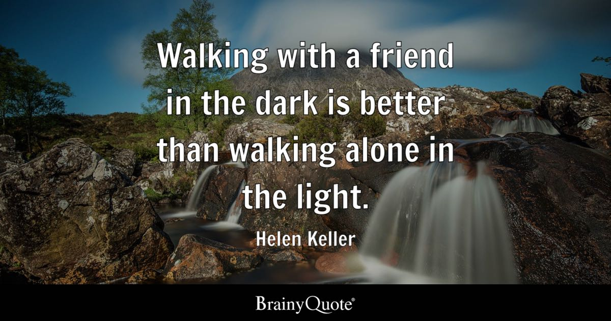 Helen keller quotes brainyquote walking with a friend in the dark is better than walking alone in the light altavistaventures Image collections