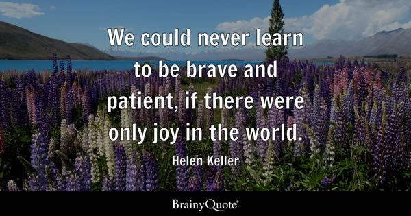 We could never learn to be brave and patient, if there were only joy in the world. - Helen Keller