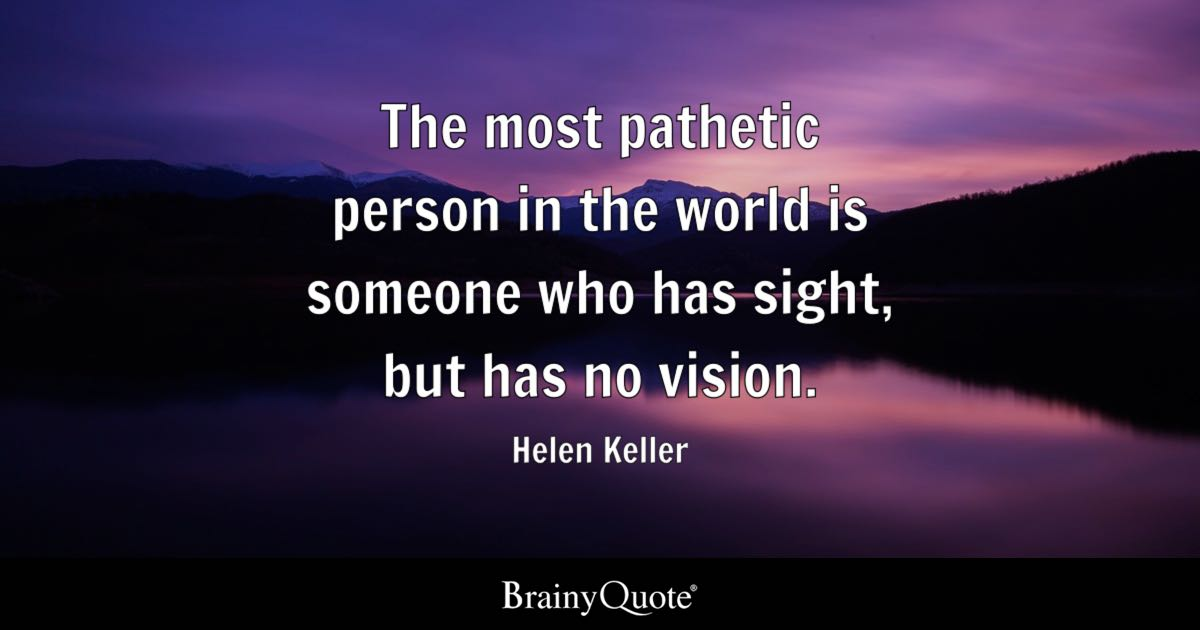 Helen keller quotes brainyquote the most pathetic person in the world is someone who has sight but has no altavistaventures Image collections