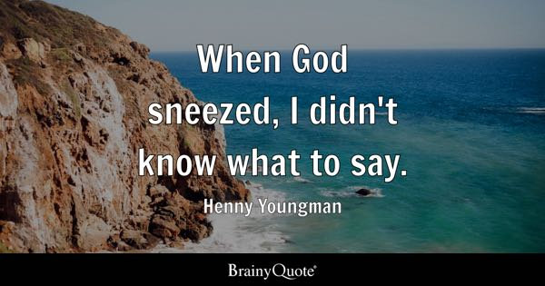 When God sneezed, I didn't know what to say. - Henny Youngman