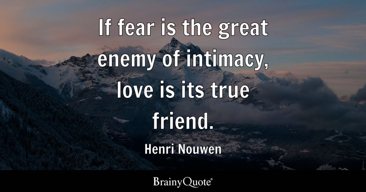 If Fear Is The Great Enemy Of Intimacy Love Is Its True