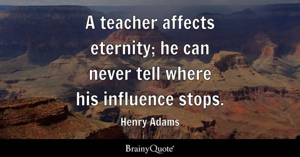 A teacher affects eternity; he can never tell where his influence stops. - Henry Adams