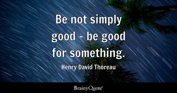 Be not simply good - be good for something. - Henry David Thoreau