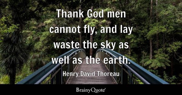 Thank God men cannot fly, and lay waste the sky as well as the earth. - Henry David Thoreau