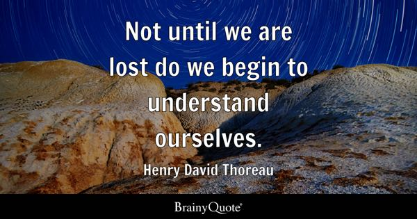 Not until we are lost do we begin to understand ourselves. - Henry David Thoreau