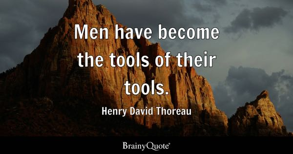 Men have become the tools of their tools. - Henry David Thoreau