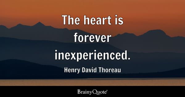 The heart is forever inexperienced. - Henry David Thoreau