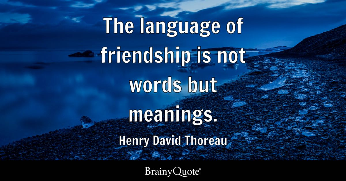 The Language Of Friendship Is Not Words But Meanings.   Henry David Thoreau