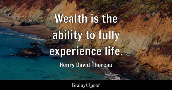 Wealth is the ability to fully experience life. - Henry David Thoreau